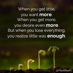 When you get little, you want more. When you get more, you desire even more. But when you lose everything, you realize little was enough. #motivation #nofilter #inspirational #quote #quotes #love #heart #happy #people #life #success #frase #motivationalquotes #inspirationalquotes #motivationalquote #inspirationalquote #instagood #reveal #realize #inspiredaily #lose #style #happiness #quoteoftheday #instalike #expensive #mbaonemi #enough Via MBAonEMI