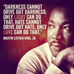 Darkness cannot drive out darkness; only light can do that. Hate cannot drive out hate; only love can do that. ~ Martin Luther King, Jr. #quotes #MartinLutherKingJr #truethat