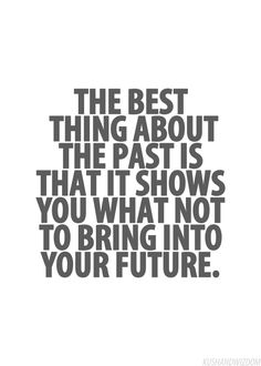 The best about the past is that it shows you what not to bring into your future.