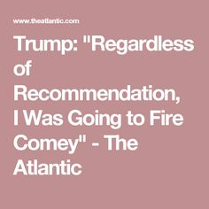 """""""What I did is I was going to fire Comey, my decision,"""" Trump said during an interview Thursday with NBC News' Lester Holt. """"I was going to fire regardless of recommendation. He made a recommendation. He's highly respected. Very good guy, very smart guy, the Democrats like him, the Republicans like him, he made a recommendation. But regardless of recommendation, I was going to fire Comey."""""""