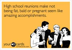 High school reunions make not being fat, bald or pregnant seem like amazing accomplishments.