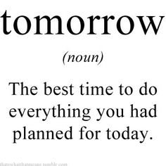 Tomorrow (noun) - The best time to do everything you had planned for today.
