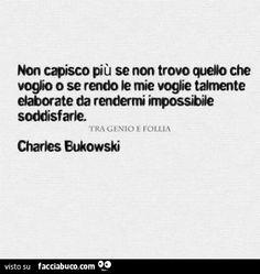 Non capisco più se non trovo quello che voglio o se rendono le mie voglie talmente elaborate da rendermi impossibile soddisfarle. Charles Bukowski