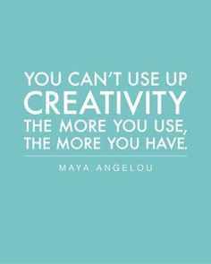 You can't use up creativity - the more you use, the more you have - Maya Angelou  Most Excellent Point. E*