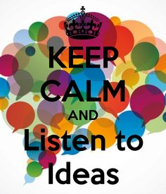 KEEP CALM AND LISTEN TO IDEAS