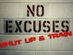 No excuses - shut up and train.