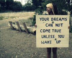 Your dreams can not come true unless you wake up.
