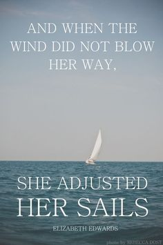 """I DO KNOW WHEN THEY ARE OLDER AND TELLING THEIR OWN CHILDREN ABOUT THEIR GRANDMOTHER, THEY WILL BE ABLE TO SAY THAT SHE STOOD IN THE STORM, AND WHEN THE WIND DID NOT BLOW HER WAY-AND IT SURELY HAS NOT- SHE ADJUSTED HER SAILS"" [Elizabeth Edwards]"