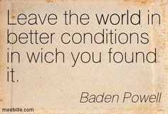 Leave the world in better conditions in which you found it | Baden Powell quotes and sayings