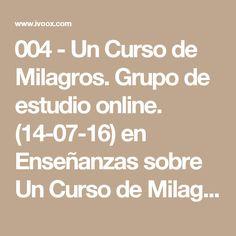 004 - Un Curso de Milagros. Grupo de estudio online. (14-07-16) en Enseñanzas sobre Un Curso de Milagros en mp3(15/07 a las 13:05:41) 01:51:20 12231960  - iVoox