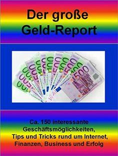 Der große Geld-Report: Ca. 150 interessante Geschäftsmöglichkeiten, Tips und Tricks rund um Internet, Finanzen, Business und Erfolg