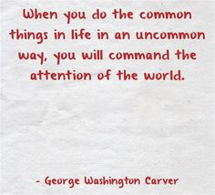 When you do the common things in life in an uncommon way, you will command the attention of the world.
