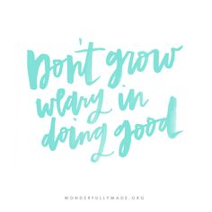 Let us not become weary in doing good, for at the proper time we will reap a harvest if we do not give up. Galatians 6:9  Do not grow weary darling - you are changing the world bit by bit.
