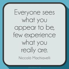 """""""Everyone sees what you appear to be, few experience what you really are."""" - Niccolo Machiavelli"""