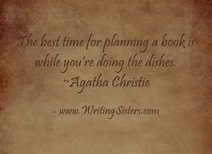 The best time for planning a book is while you're doing the dishes. ~Agatha Christie