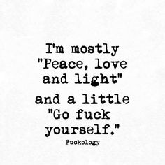i'm mostly peace, love and light.  and a little go fuck yourself.