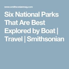 Six National Parks That Are Best Explored by Boat | Travel | Smithsonian #boatingtravel