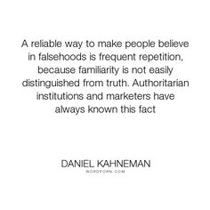 "Daniel Kahneman - ""A reliable way to make people believe in falsehoods is frequent repetition, because..."". science, psychology, social-behavior"