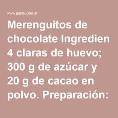 Merenguitos de chocolate Ingredientes: 4 claras de huevo; 300 g de azúcar y 20 g de cacao en polvo. Preparación: mezclá enérgica y constantemente las claras con el azúcar a baño María. Retirá la preparación del fuego cuando llegue a 50°C. Esto sucederá cuando el azúcar esté disuelto. Batí con la ayuda de una máquina eléctrica hasta tocar el bowl y no sentirlo caliente. En este punto el merengue está bien denso y brillante. Tamizá el cacao y agregalo al merengue con movimientos envolventes, s...