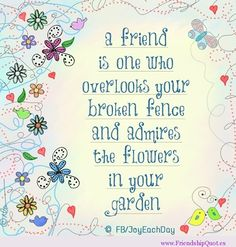 A friend is one who overlooks your broken fence and… | FrienshipQuot.es - The Best Friendship Quotes