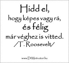 Hidd el, hogy képes vagy rá,  és félig  már véghez is vitted.  /T. Roosevelt/   www.DrMotivator.hu Feeling Down, How Are You Feeling, Best Quotes, Life Quotes, Fit Team, Quotes About Everything, Study Motivation, Roosevelt, Just Do It