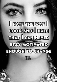 I hate the way I look and I hate that I can never stay motivated enough to change it.