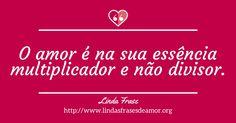O amor é na sua essência multiplicador e não divisor. http://www.lindasfrasesdeamor.org/frases/amor/indiretas