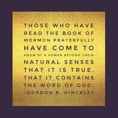 """Those who have read [the #BookofMormon] prayerfully have come to know by a power beyond their natural senses that it is true, that it contains the word of God."" From #PresHinckley's http://pinterest.com/pin/24066179228827332 inspiring #LDSconf http://facebook.com/223271487682878 message http://lds.org/general-conference/1984/10/the-cornerstones-of-our-faith #ShareGoodness"