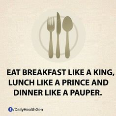 Eat breakfast like a king, lunch like a prince and dinner like a pauper