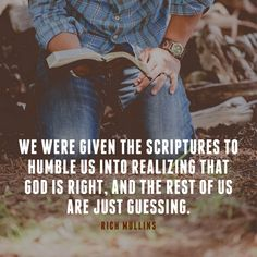 We were given the Scriptures to humble us into realizing that God is right, and the rest of us are just guessing. – Rich Mullins