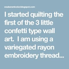 I started quilting the first of the 3 little confetti type wall art. I am using a variegated rayon embroidery thread for the quilting. ...