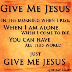 Give me Jesus...Jeremy Camp