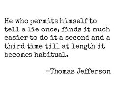 He who permits himself to tell a lie once, finds it much easier to do it a second and a third time till at length it becomes habitual.                                             -Thomas Jefferson