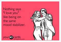 Funny Thinking of You Ecard: Nothing says 'I love you' like being on the same mood stabilizer.