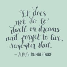 """It does not do to dwell on dreams and forget to live, remember that"" - Albus Dumbledore"