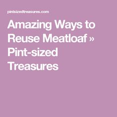 Amazing Ways to Reuse Meatloaf » Pint-sized Treasures