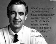 """When I was a boy and I would see scary things in the news, my mother would say to me, 'Look for the helpers. You will always find people who are helping.'"" -Fred Rogers #tbt"