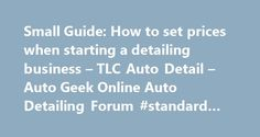 Small Guide: How to set prices when starting a detailing business – TLC Auto Detail – Auto Geek Online Auto Detailing Forum #standard #auto #parts http://auto-car.nef2.com/small-guide-how-to-set-prices-when-starting-a-detailing-business-tlc-auto-detail-auto-geek-online-auto-detailing-forum-standard-auto-parts/  #auto detailing prices # Auto Geek Online Car Detailing and Car Care Products Discussion Forum. Learn tips and tricks on how to polish, car wax, remove swirls and more. Small Guide…