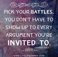 Pick your battles. You don't have to show up to every argument you're invited to. -Mandy Hale Photo: Pick your battles. Great Quotes, Quotes To Live By, Me Quotes, Motivational Quotes, Funny Quotes, Inspirational Quotes, Meaningful Quotes, Unique Quotes, Quotes Positive