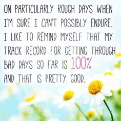 my track record for getting through bad days so far is 100%