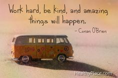 Positive quote: Work hard, be kind and amazing things will happen.   www.HealthyPlace.com