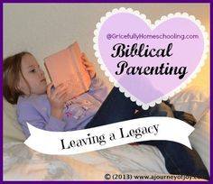 Biblical Parenting: Leaving a Legacy http://gricefullyhomeschooling.com/2014/03/biblical-parenting-leaving-a-legacy.html
