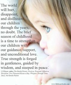 The brief season of childhood is a time to strengthen our children with our guidance, support, and unconditional love. . .