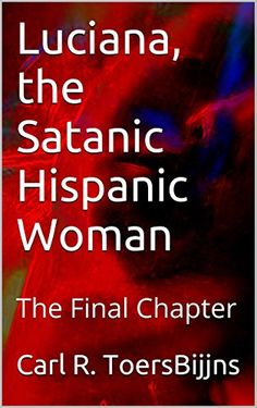 Luciana, the Satanic Hispanic Woman: The Final Chapter by Carl R. ToersBijns http://www.amazon.com/dp/B01E9TQ3MG/ref=cm_sw_r_pi_dp_k4ofxb04G882D