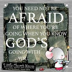 ❤❤❤ You need not be Afraid of where you're going when you know God's going with you. Amen...Little Church Mouse 15 March 2016 ❤❤❤