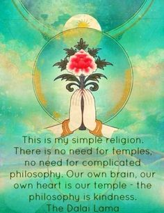 This is my simple religion. There is no need for temples, no need for complicated philosophy. Our own brain, our own heart is our temple - the philosophy is kindness -The Dalai Lama