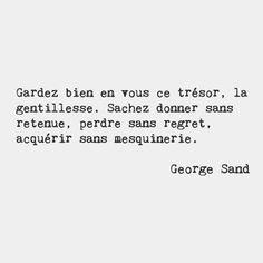 Gardez bien en vous ce trésor, la gentillesse. Sachez donner sans retenue, perdre sans regret, acquérir sans mesquinerie. George Sand.