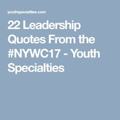 22 Leadership Quotes From the #NYWC17 - Youth Specialties