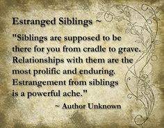 Estranged Sibling Just had to edit this and say I am in awe as to how many people have liked or re-pinned this quote. Lets me know I'm not alone in my family situation