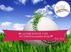"""""""Los home runs de ayer no ganan los partidos de hoy""""  - Babe Ruth"""